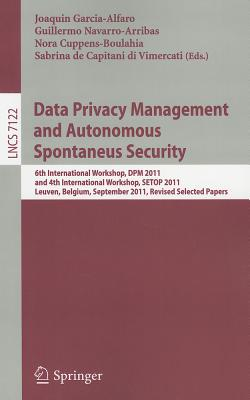 Data Privacy Management and Autonomous Spontaneus Security: 6th International Workshop, DPM 2011 and 4th International Workshop, SETOP 2011, Leuven, Belgium, September 15-16, 2011, Revised Selected Papers - Garcia-Alfaro, Joaquin (Editor)
