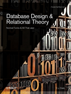 Database Design and Relational Theory: Normal Forms and All That Jazz - Date, Chris J