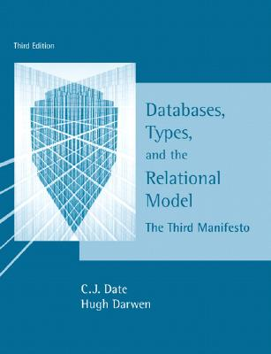 Databases, Types, and the Relational Model: The Third Manifesto - Date, Chris J, and Darwen, Hugh