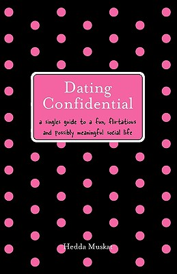 Dating Confidential: A Singles Guide to a Fun, Flirtatious and Possibly Meaningful Social Life - Muskat, Hedda