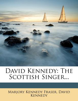 David Kennedy: The Scottish Singer... - Fraser, Marjory Kennedy, and Kennedy, David