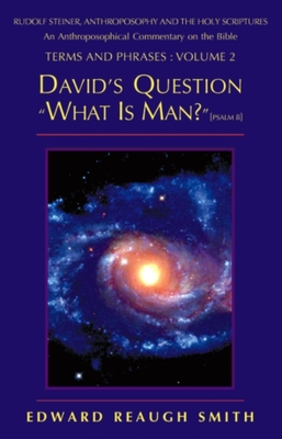 David's Question: What Is Man? (Psalm 8:4) -- Rudolf Steiner, Anthroposophy, and the Holy Scriptures: An Anthroposophical Commentary on the Bible - Smith, Edward Reaugh