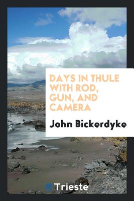 Days in Thule with Rod, Gun, and Camera - Bickerdyke, John