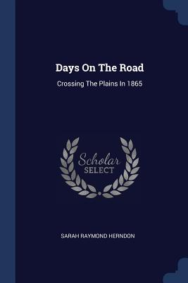 Days on the Road: Crossing the Plains in 1865 - Herndon, Sarah Raymond