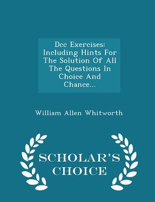 DCC Exercises: Including Hints for the Solution of All the Questions in Choice and Chance... - Scholar's Choice Edition - Whitworth, William Allen