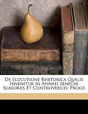de Elocutione Rhetorica Qualis Invenitur in Annaei Senecae Suasoriis Et Controversiis: Progr - Karsten, Herman Thomas