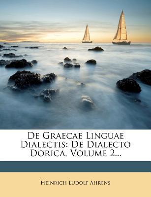 de Graecae Linguae Dialectis: de Dialecto Dorica, Volume 2... - Ahrens, Heinrich Ludolf