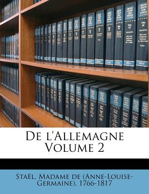 de L'Allemagne Volume 2 - Sta L, Madame De (Creator), and Stael, Madame De (Anne-Louise-Germaine) (Creator)