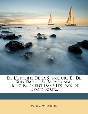 de L'Origine de La Signature Et de Son Emploi Au Moyen-Age, Principalement Dans Les Pays de Droit Ecrit... - Guigue, Marie-Claude