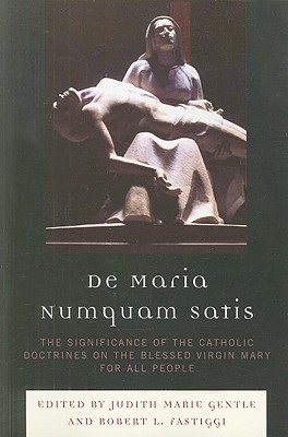 De Maria Numquam Satis: The Significance of the Catholic Doctrines on the Blessed Virgin Mary for All People - Gentle, Judith Marie (Editor)