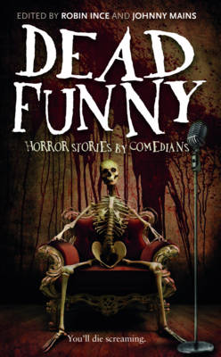 Dead Funny: Horror Stories by Comedians - Ince, Robin (Contributions by), and Mains, Johnny (Editor), and Benn, Mitch (Contributions by)