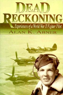 Dead Reckoning: Experiences of a World War II Fighter Pilot - Abner, Alan K