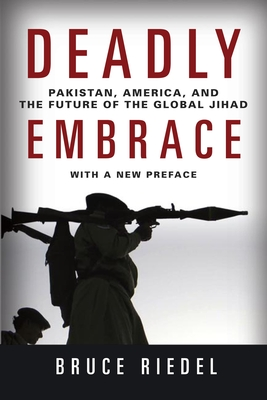 Deadly Embrace: Pakistan, America, and the Future of the Global Jihad - Riedel, Bruce