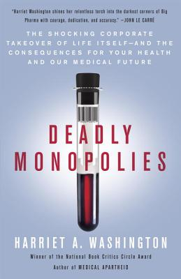 Deadly Monopolies: The Shocking Corporate Takeover of Life Itself--And the Consequences for Your Health and Our Medical Future - Washington, Harriet A