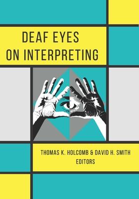 Deaf Eyes on Interpreting - Holcomb, Thomas K (Editor), and Smith, David H (Editor)