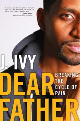 Dear Father: Breaking the Cycle of Pain - Ivy, J