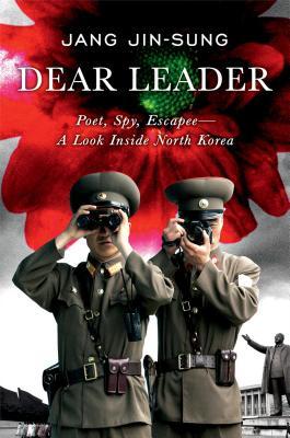 Dear Leader: Poet, Spy, Escapee - A Look Inside North Korea - Jin-Sung, Jang