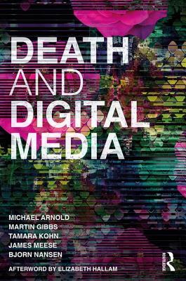 Death and Digital Media - Arnold, Michael, and Gibbs, Martin, and Kohn, Tamara