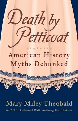 Death by Petticoat: American History Myths Debunked - Theobald, Mary Miley, and Foundation, The Colonial Williamsburg, and Miley, Mary