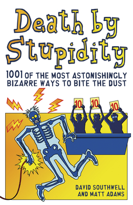 Death by Stupidity: 1001 of the Most Astonishingly Bizarre Ways to Bite the Dust - Southwell, David, and Adams, Matt