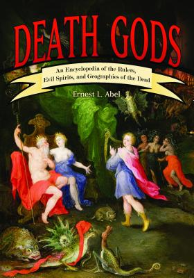 Death Gods: An Encyclopedia of the Rulers, Evil Spirits, and Geographies of the Dead - Abel, Ernest L