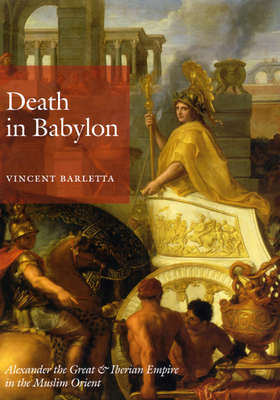 Death in Babylon: Alexander the Great & Iberian Empire in the Muslim Orient - Barletta, Vincent