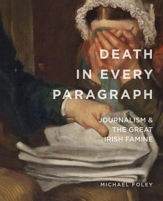 Death in Every Paragraph: Journalism and the Great Irish Famine - Foley, Michael