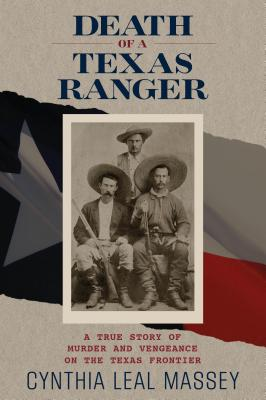 Death of a Texas Ranger: A True Story of Murder and Vengeance on the Texas Frontier - Leal Massey, Cynthia