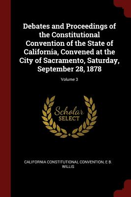 Debates and Proceedings of the Constitutional Convention of the State of California, Convened at the City of Sacramento, Saturday, September 28, 1878; Volume 3 - Convention, California Constitutional