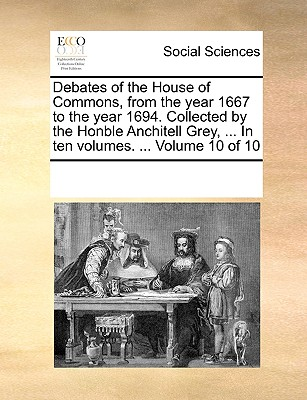 Debates of the House of Commons, from the Year 1667 to the Year 1694. Collected by the Honble Anchitell Grey, ... in Ten Volumes. ... Volume 10 of 10 - Multiple Contributors, See Notes