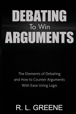Debating to Win Arguments: The Elements of Debating and How to Counter Arguments with Ease Using Logic - Greene, R L