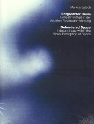 Debordered Space/Entgrenzter Raum: Indeterminacy Within the Visual Perception of Space/Unbestimmtheit in Der Visuellen Raumwahrnehmung - Jatsch, Markus