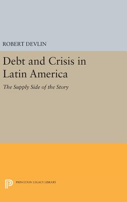 Debt and Crisis in Latin America: The Supply Side of the Story - Devlin, Robert
