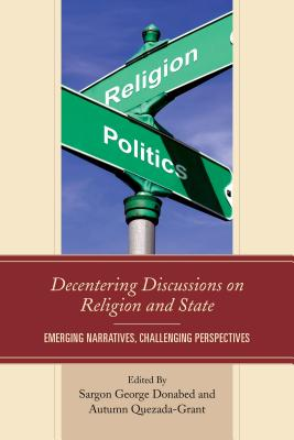 Decentering Discussions on Religion and State: Emerging Narratives, Challenging Perspectives - Donabed, Sargon George (Editor), and Quezada-Grant, Autumn (Editor)