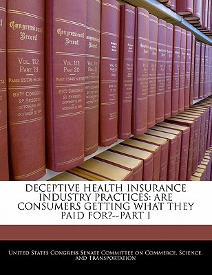 Deceptive Health Insurance Industry Practices: Are Consumers Getting What They Paid For?--Part I - United States Congress Senate Committee (Creator)