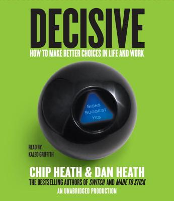 Decisive: How to Make Better Choices in Life and Work - Heath, Chip, and Heath, Dan, and Griffith, Kaleo (Read by)