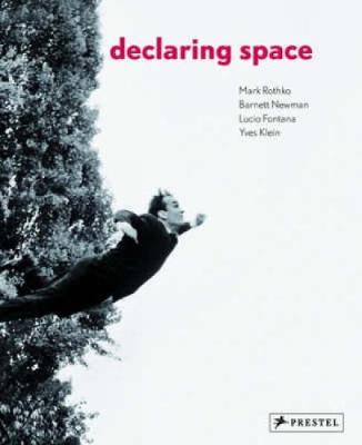 Declaring Space: Mark Rothko, Barnett Newman, Lucio Fontana, Yves Klein - Auping, Michael (Editor)
