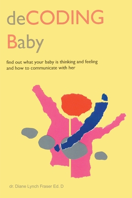 Decoding Baby: Find Out What Your Baby is Thinking and Feeling and How to Communicate with Her - Fraser, Diane Lynch, Ed.D.