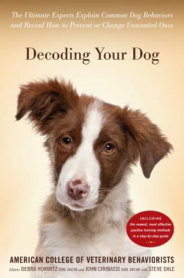 Decoding Your Dog: The Ultimate Experts Explain Common Dog Behaviors and Reveal How to Prevent or Change Unwanted Ones - American College of Veterinary Behaviorists, and Horwitz, Debra F, DVM (Editor), and Ciribassi, John, DVM (Editor)