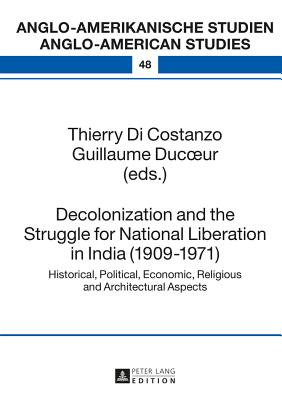 Decolonization and the Struggle for National Liberation in India (1909-1971): Historical, Political, Economic, Religious and Architectural Aspects - Di Costanzo, Thierry (Editor)