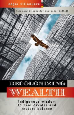 Decolonizing Wealth: Indigenous Wisdom to Heal Divides and Restore Balance - Villanueva, Edgar, and Buffett, Jennifer (Foreword by), and Buffett, Peter (Foreword by)