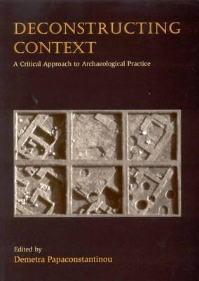 Deconstructing Context: A Critical Approach to Archaeological Practice - Papaconstantinou, Demetra (Editor)
