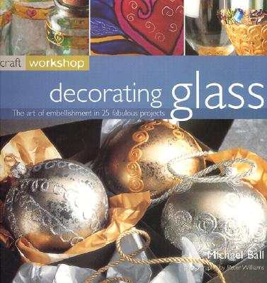 Decorating Glass: The Art of Embellishment in 25 Fabulous Projects - Ball, Michael, and Williams, Peter (Photographer)