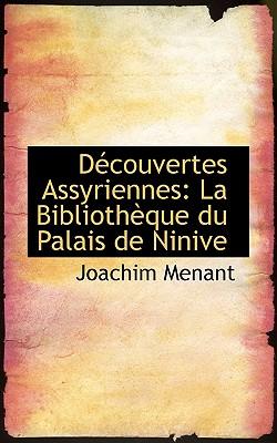 Decouvertes Assyriennes: La Bibliotheque Du Palais de Ninive - Menant, Joachim