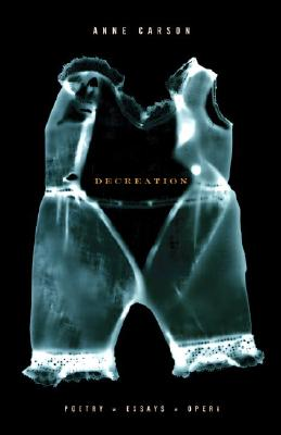 Decreation: Poetry, Essays, Opera - Carson, Anne