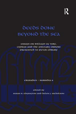 Deeds Done Beyond the Sea: Essays on William of Tyre, Cyprus and the Military Orders presented to Peter Edbury - Edgington, Susan B, and Nicholson, Helen J