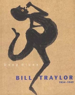 Deep Blues: Bill Traylor 1854-1949 - Helfenstein, Josef, and Traylor, Bill, and Kurzmeyer, Roman