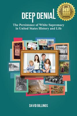 Deep Denial: The Persistence of White Supremacy in United States History and Life - Billings, David