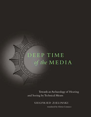 Deep Time of the Media: Toward an Archaeology of Hearing and Seeing by Technical Means - Zielinski, Siegfried, and Custance, Gloria (Translated by)