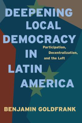 Deepening Local Democracy in Latin America: Participation, Decentralization, and the Left - Goldfrank, Benjamin, and Goldfrank, Banjamin